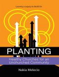 Planting Healthy Churches for an Unchurched Community: Leaving a Legacy to Build On, Nakia Melecio