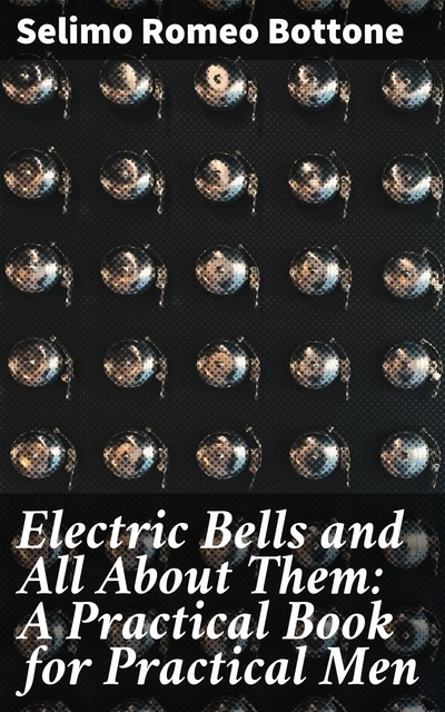Electric Bells and All About Them: A Practical Book for Practical Men, Selimo Romeo Bottone
