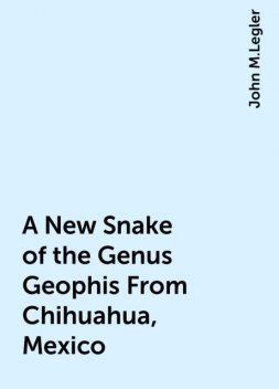 A New Snake of the Genus Geophis From Chihuahua, Mexico, John M.Legler