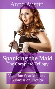 Spanking The Maid: The Complete Trilogy, Anna Austin