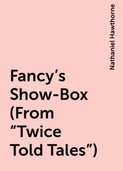 "Fancy's Show-Box (From ""Twice Told Tales""), Nathaniel Hawthorne"