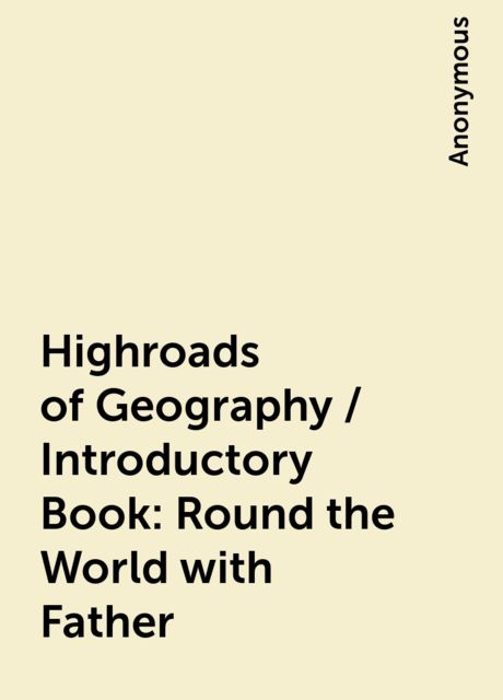 Highroads of Geography / Introductory Book: Round the World with Father,