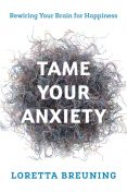 Tame Your Anxiety: Rewiring Your Brain for Happiness, Loretta Graziano Breuning