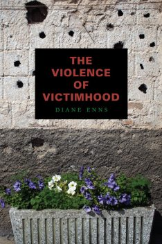 The Violence of Victimhood, Diane Enns