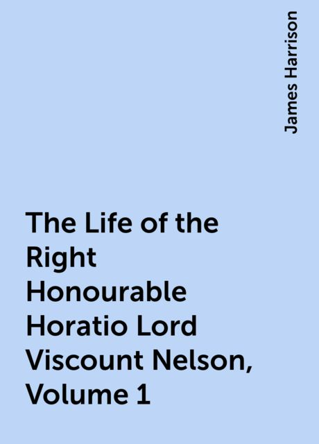 The Life of the Right Honourable Horatio Lord Viscount Nelson, Volume 1, James Harrison