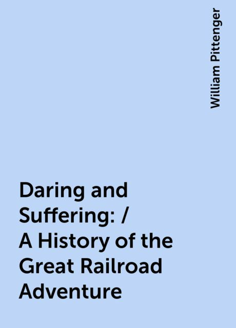 Daring and Suffering: / A History of the Great Railroad Adventure, William Pittenger