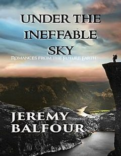 Under the Ineffable Sky: Romances from the Future Earth, Jeremy Balfour