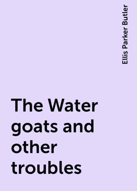 The Water goats and other troubles, Ellis Parker Butler