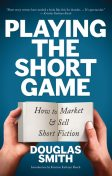 Playing the Short Game: How to Market and Sell Short Fiction, Douglas Smith
