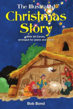 The Illustrated Christmas Story: With 21 Carols, Arranged for Piano and Voice, Bob Bond
