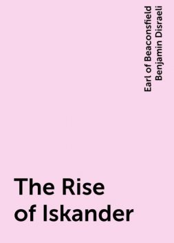 The Rise of Iskander, Earl of Beaconsfield Benjamin Disraeli