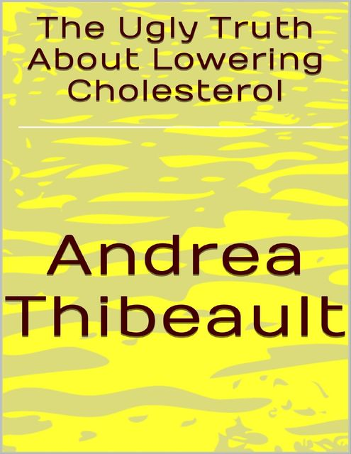 The Ugly Truth About Lowering Cholesterol, Andrea Thibeault