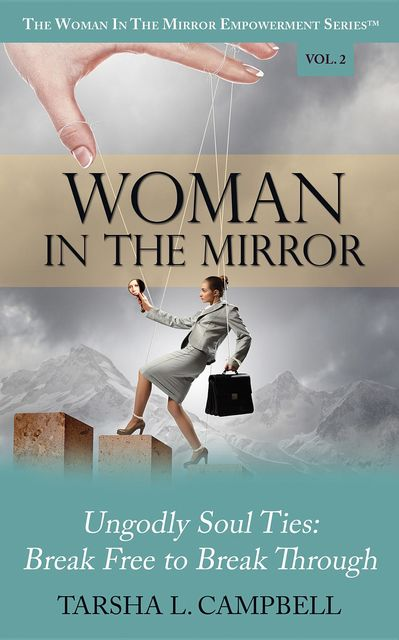 Woman in the Mirror: Ungodly Soul Ties – Break Free to Break Through, Tarsha L.Campbell