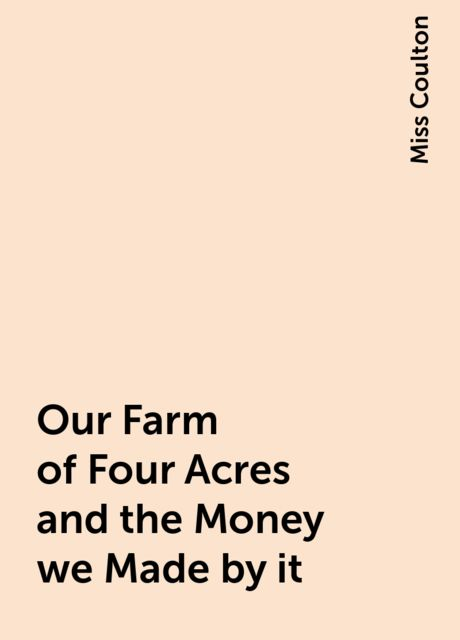 Our Farm of Four Acres and the Money we Made by it, Miss Coulton