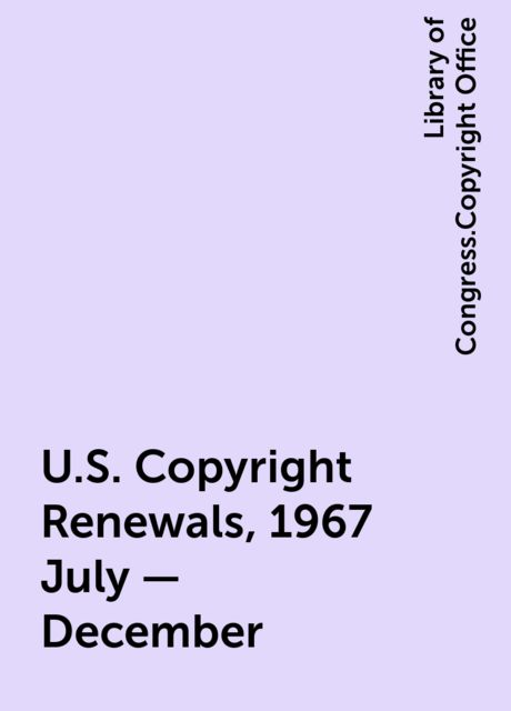 U.S. Copyright Renewals, 1967 July - December, Library of Congress.Copyright Office