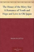 The House of the Misty Star / A Romance of Youth and Hope and Love in Old Japan, Frances Little