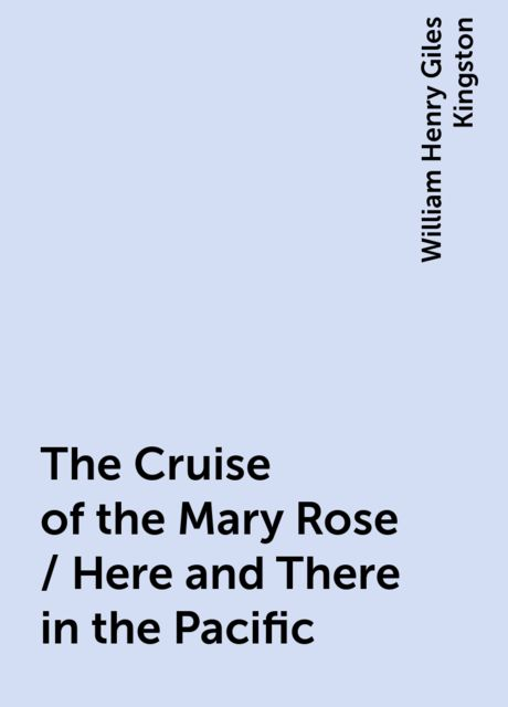 The Cruise of the Mary Rose / Here and There in the Pacific, William Henry Giles Kingston