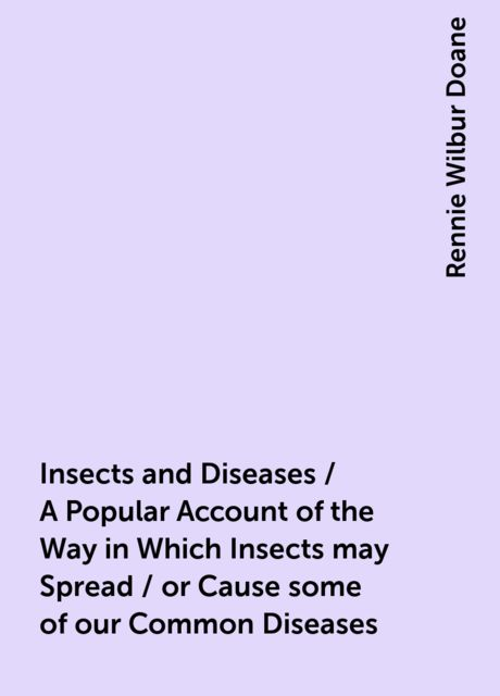 Insects and Diseases / A Popular Account of the Way in Which Insects may Spread / or Cause some of our Common Diseases, Rennie Wilbur Doane