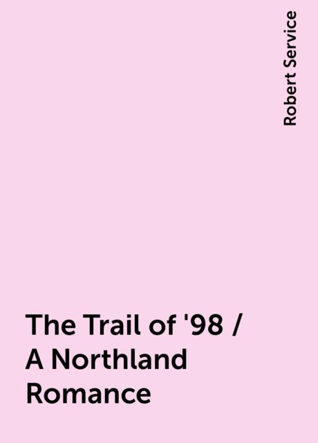 The Trail of '98 / A Northland Romance, Robert Service