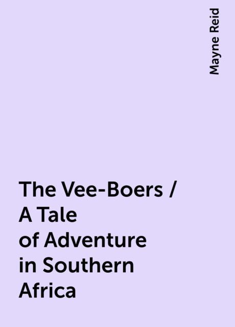 The Vee-Boers / A Tale of Adventure in Southern Africa, Mayne Reid
