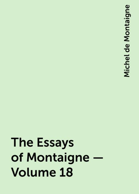 The Essays of Montaigne — Volume 18, Michel de Montaigne