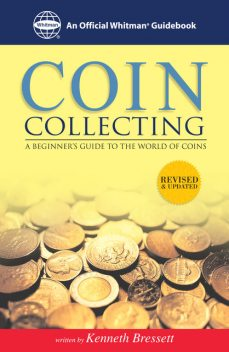 Coin Collecting: A Beginners Guide to the World of Coins, Kenneth Bressett