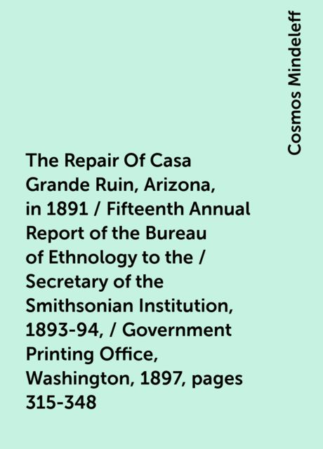 The Repair Of Casa Grande Ruin, Arizona, in 1891 / Fifteenth Annual Report of the Bureau of Ethnology to the / Secretary of the Smithsonian Institution, 1893-94, / Government Printing Office, Washington, 1897, pages 315-348, Cosmos Mindeleff