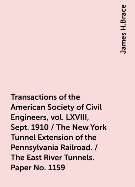 Transactions of the American Society of Civil Engineers, vol. LXVIII, Sept. 1910 / The New York Tunnel Extension of the Pennsylvania Railroad. / The East River Tunnels. Paper No. 1159, James H.Brace
