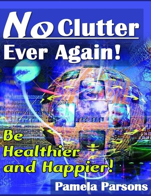 No Clutter Ever Again! – Be Healthier and Happier!, Pamela Parsons