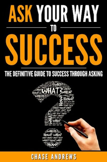 Ask Your Way to Success – The Definitive Guide to Success Through Asking, Chase Andrews