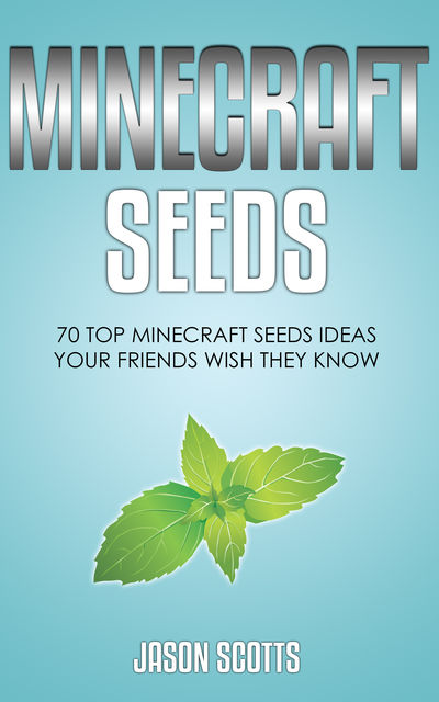 Minecraft Seeds: 70 Top Minecraft Seeds Ideas Your Friends Wish They Know, Jason Scotts