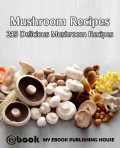 Mushroom Recipes: 219 Delicious Mushroom Recipes, My Ebook Publishing House