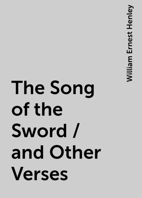 The Song of the Sword / and Other Verses, William Ernest Henley