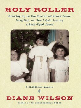 Holy Roller: Growing up in the Church of Knock down, Drag out;, Diane Wilson