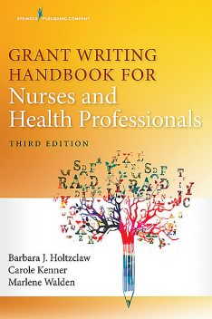 Grant Writing Handbook for Nurses and Health Professionals, Third Edition, APRN, RN, FAAN, Carole Kenner, NNP, Barbara Holtzclaw, CCNS, Marlene Walden, NNP-BC