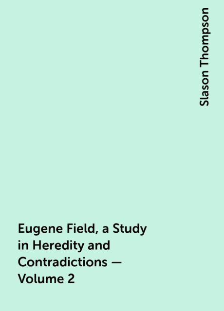 Eugene Field, a Study in Heredity and Contradictions — Volume 2, Slason Thompson