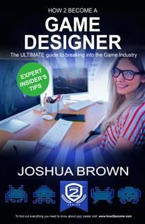 How To Become A Game Designer – The ULTIMATE guide to breaking into the Game Industry, Joshua Brown