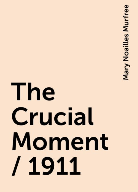 The Crucial Moment / 1911, Mary Noailles Murfree