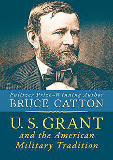 U. S. Grant and the American Military Tradition, Bruce Catton