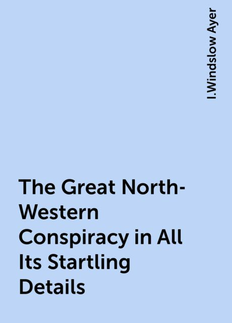 The Great North-Western Conspiracy in All Its Startling Details, I.Windslow Ayer