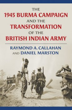 The 1945 Burma Campaign and the Transformation of the British Indian Army, Daniel Marston, Raymond Callahan