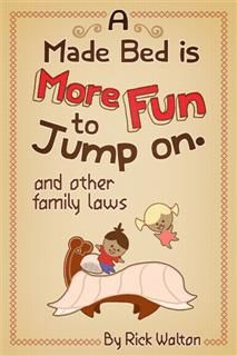 Made Bed Is More Fun to Jump On and Other Family Laws, Rick Walton