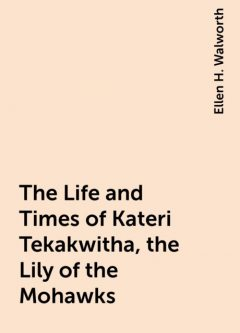 The Life and Times of Kateri Tekakwitha, the Lily of the Mohawks, Ellen H. Walworth