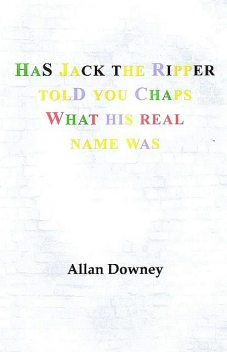 Has Jack the Ripper Told You Chaps What His Real Name Was, Allan Downey