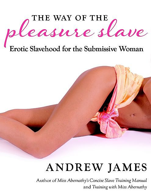 The Way of the Pleasure Slave: Erotic Slavehood for the Submissive Woman, Andrew James