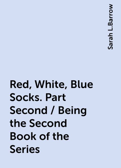 Red, White, Blue Socks. Part Second / Being the Second Book of the Series, Sarah L.Barrow