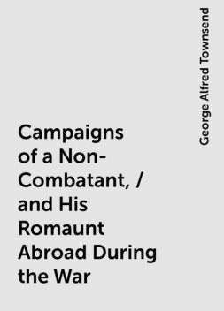 Campaigns of a Non-Combatant, / and His Romaunt Abroad During the War, George Alfred Townsend