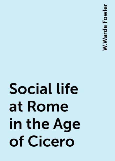 Social life at Rome in the Age of Cicero, W.Warde Fowler