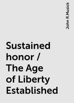 Sustained honor / The Age of Liberty Established, John R.Musick