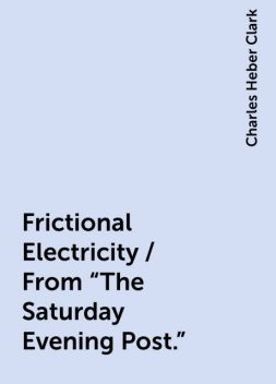 """Frictional Electricity / From """"The Saturday Evening Post."""", Charles Heber Clark"""